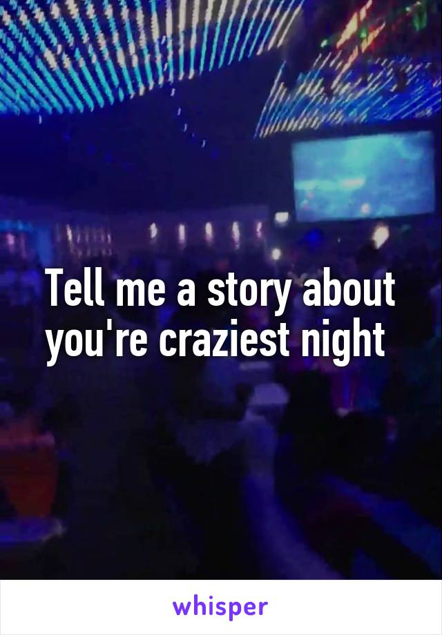 Tell me a story about you're craziest night