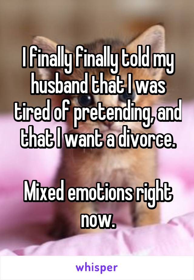 I finally finally told my husband that I was tired of pretending, and that I want a divorce.  Mixed emotions right now.
