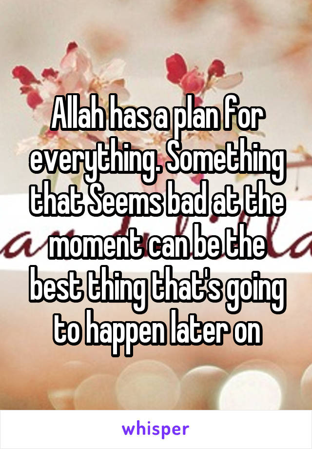 Allah has a plan for everything. Something that Seems bad at the moment can be the best thing that's going to happen later on