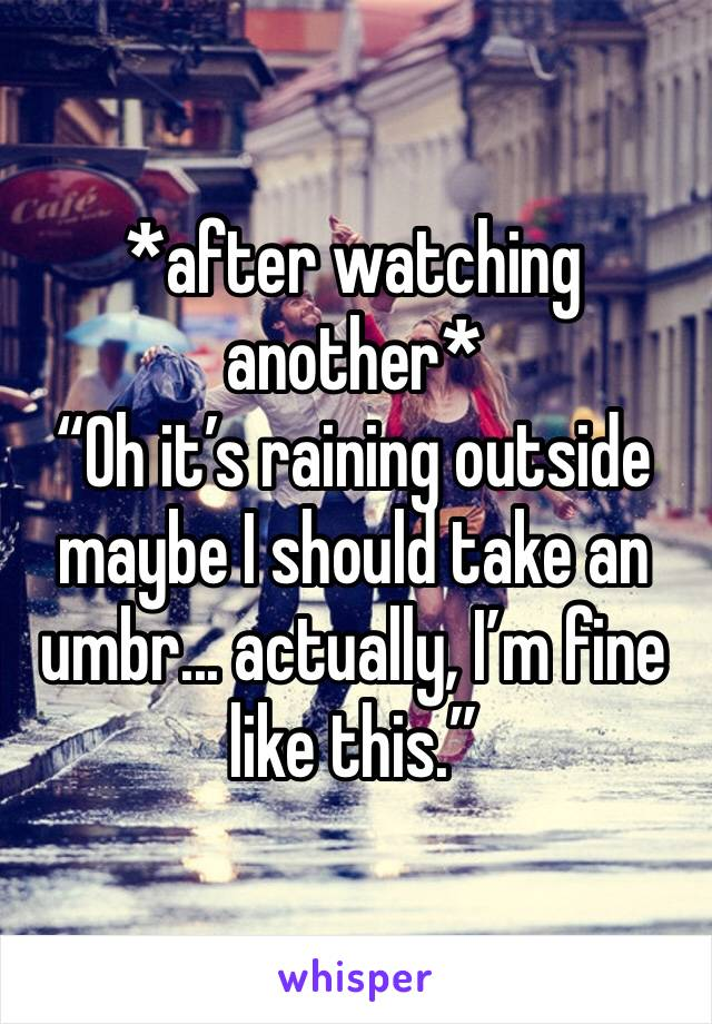 """*after watching another* """"Oh it's raining outside maybe I should take an umbr... actually, I'm fine like this."""""""