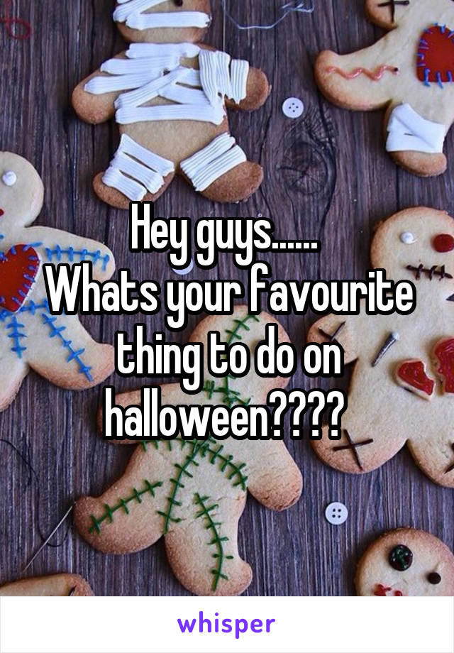 Hey guys......  Whats your favourite thing to do on halloween????
