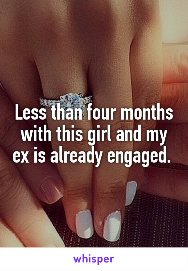 Less than four months with this girl and my ex is already engaged.