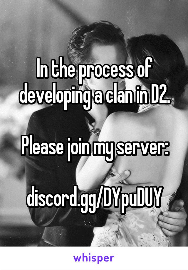 In the process of developing a clan in D2.  Please join my server:  discord.gg/DYpuDUY