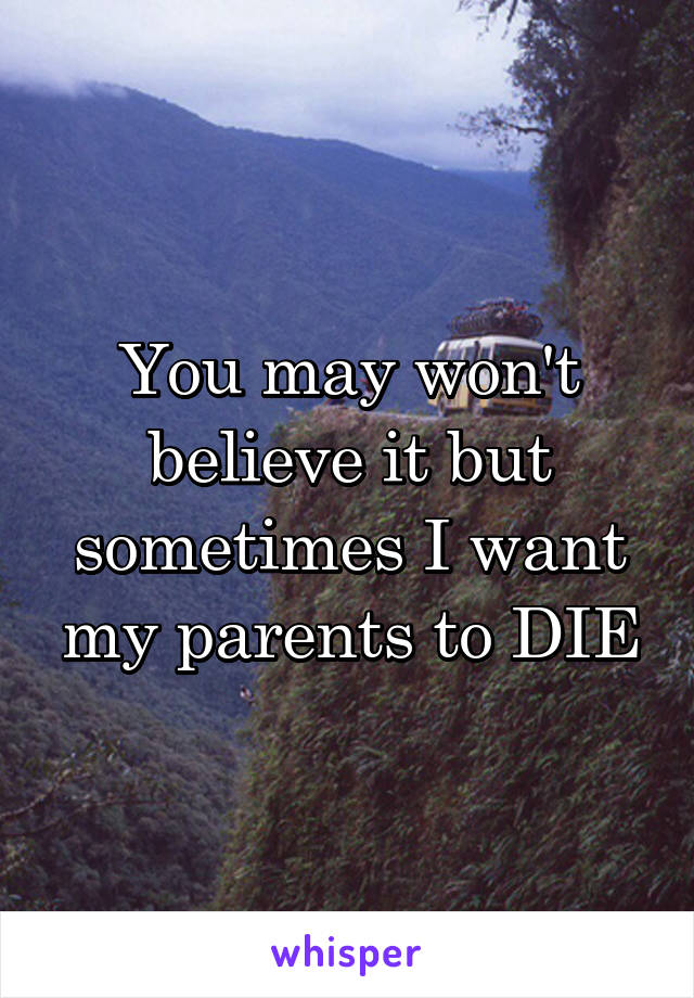 You may won't believe it but sometimes I want my parents to DIE