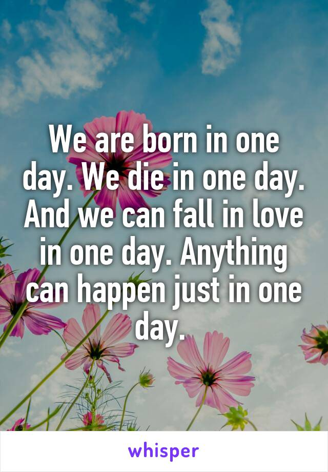 We are born in one day. We die in one day. And we can fall in love in one day. Anything can happen just in one day.