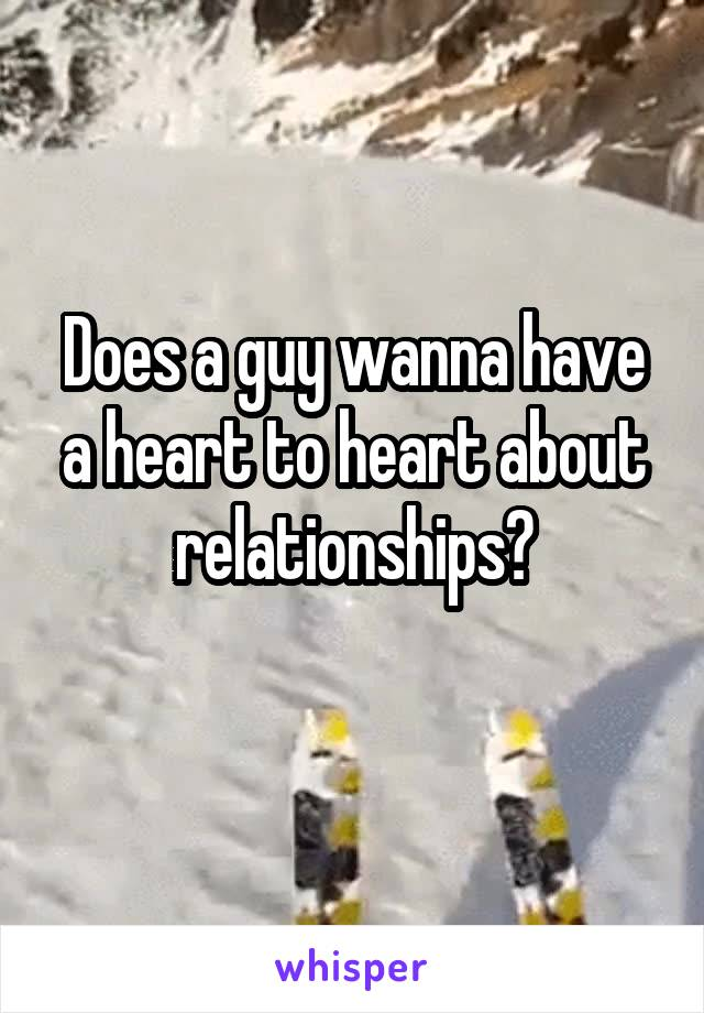 Does a guy wanna have a heart to heart about relationships?