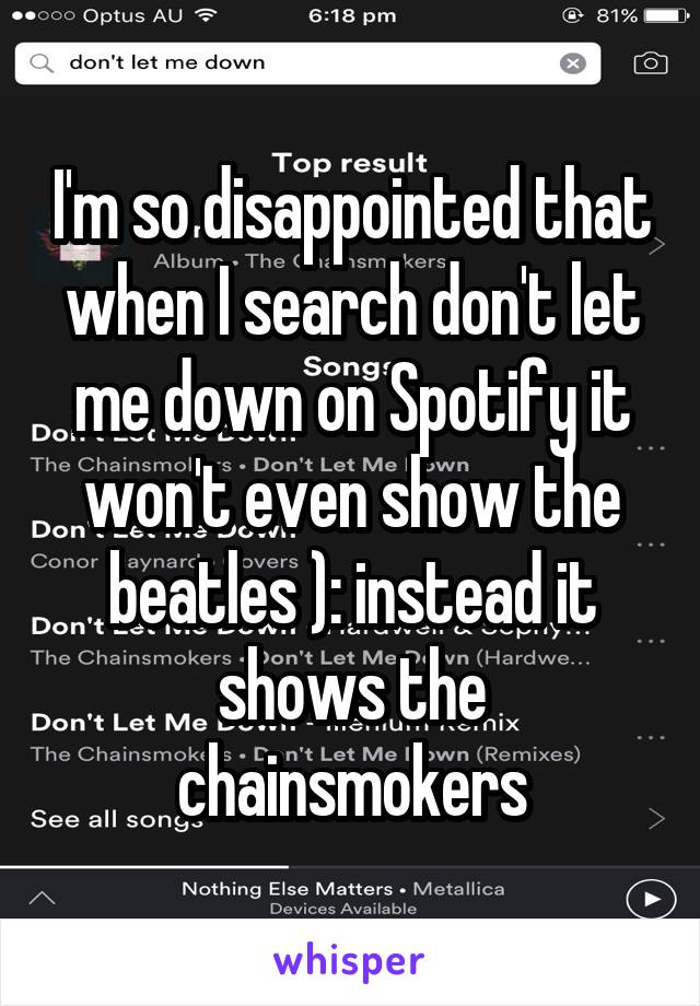 I'm so disappointed that when I search don't let me down on Spotify it won't even show the beatles ): instead it shows the chainsmokers