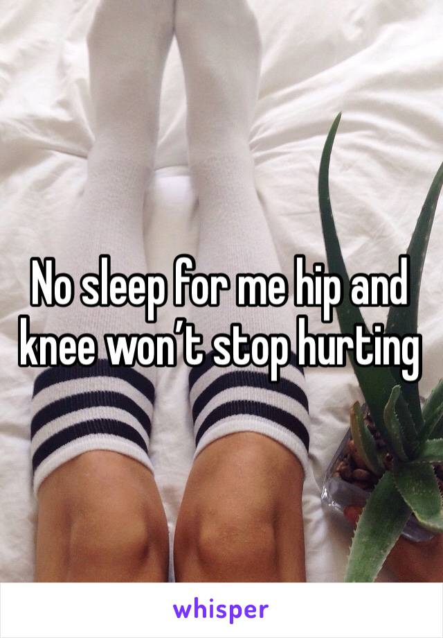 No sleep for me hip and knee won't stop hurting