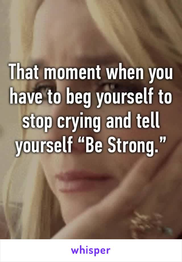 "That moment when you have to beg yourself to stop crying and tell yourself ""Be Strong."""