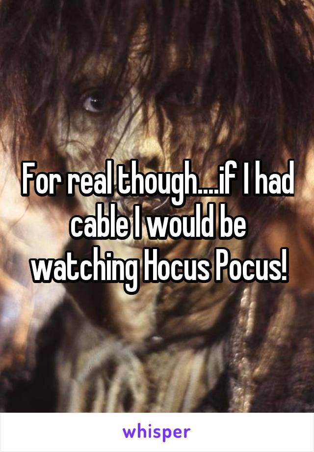 For real though....if I had cable I would be watching Hocus Pocus!