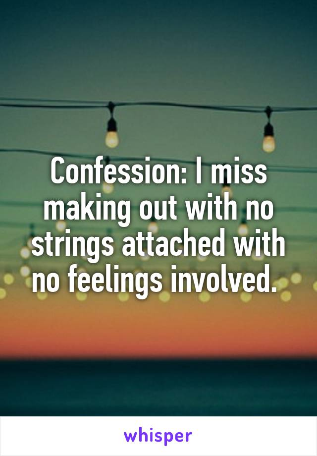 Confession: I miss making out with no strings attached with no feelings involved.