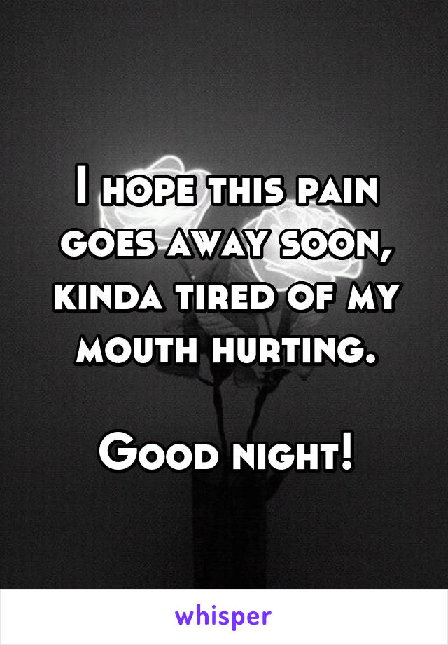 I hope this pain goes away soon, kinda tired of my mouth hurting.  Good night!