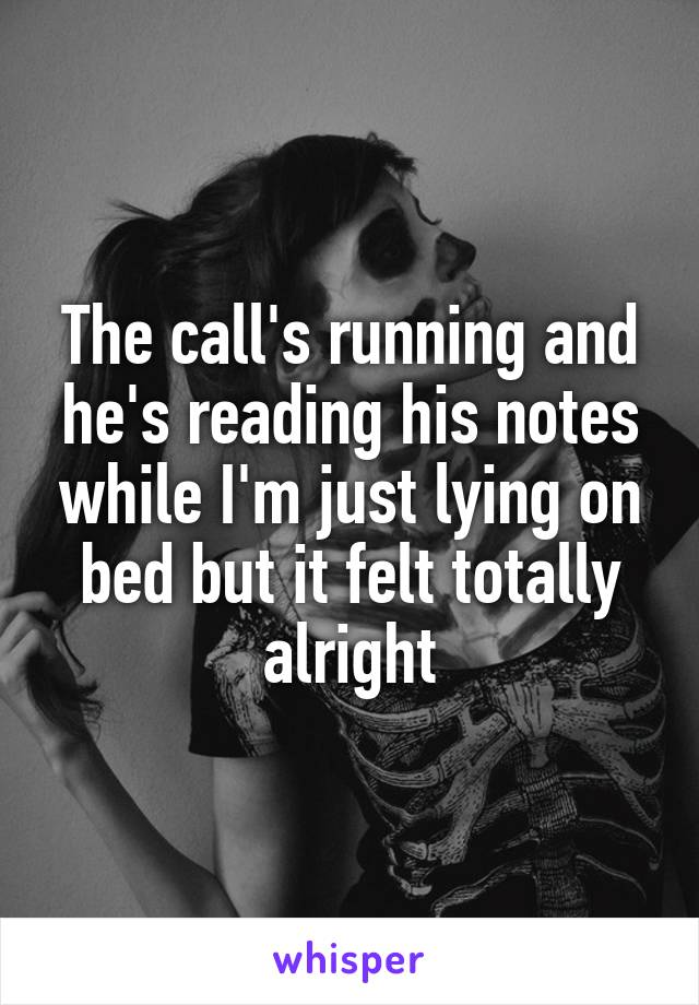The call's running and he's reading his notes while I'm just lying on bed but it felt totally alright