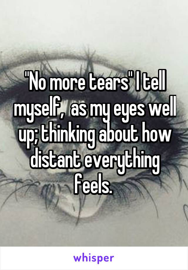 """""""No more tears"""" I tell myself,  as my eyes well up; thinking about how distant everything feels."""