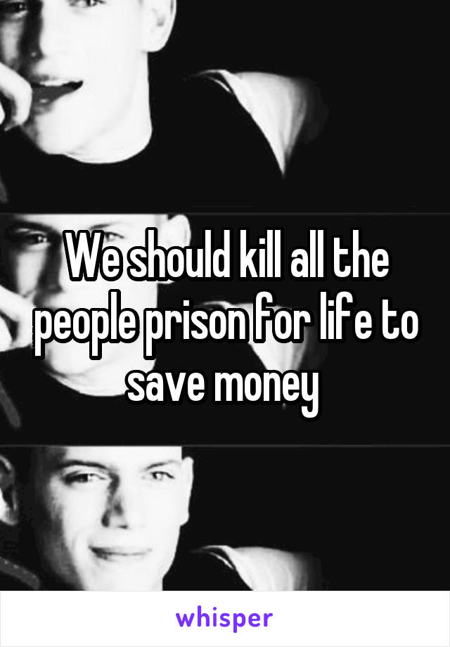 We should kill all the people prison for life to save money