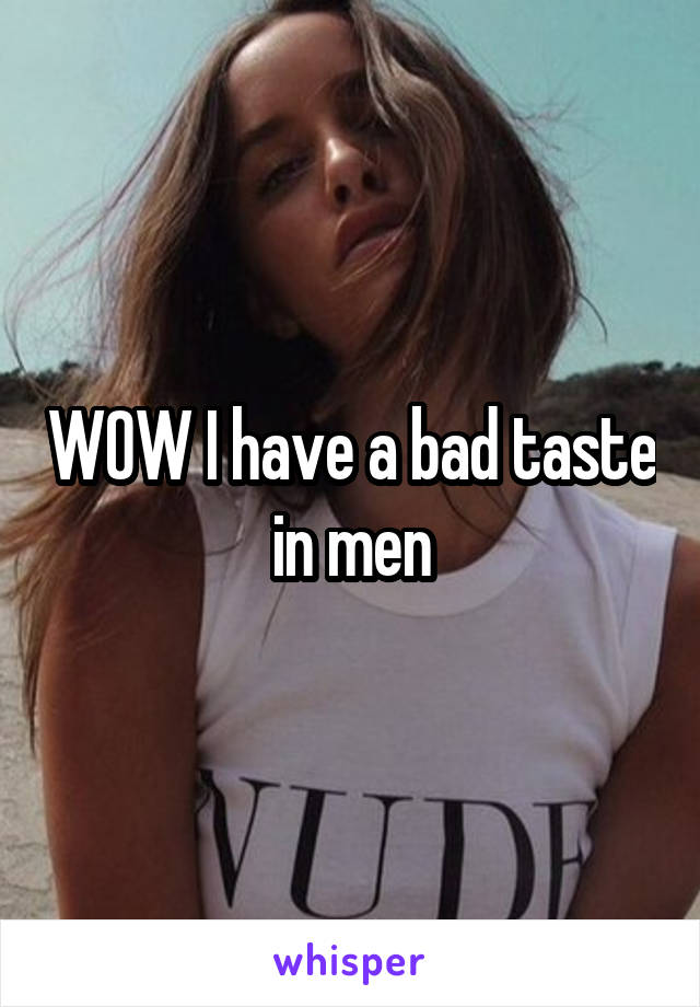 WOW I have a bad taste in men