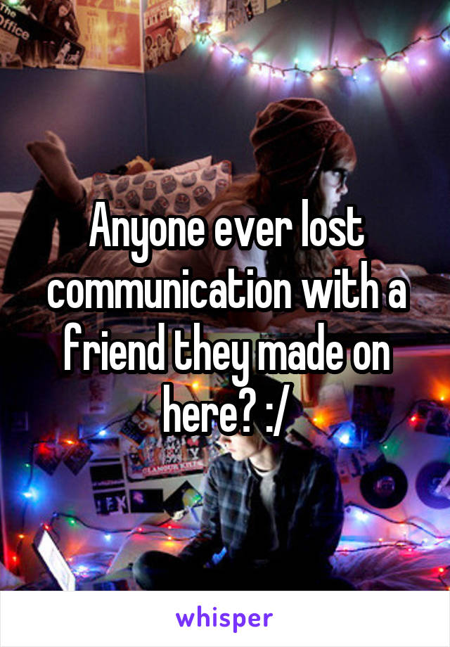Anyone ever lost communication with a friend they made on here? :/