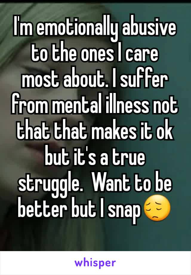 I'm emotionally abusive to the ones I care most about. I suffer from mental illness not that that makes it ok but it's a true struggle.  Want to be better but I snap😔