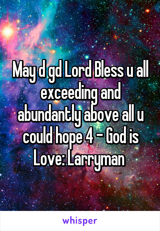 May d gd Lord Bless u all exceeding and abundantly above all u could hope 4 - God is Love: Larryman