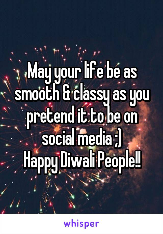 May your life be as smooth & classy as you pretend it to be on social media ;) Happy Diwali People!!