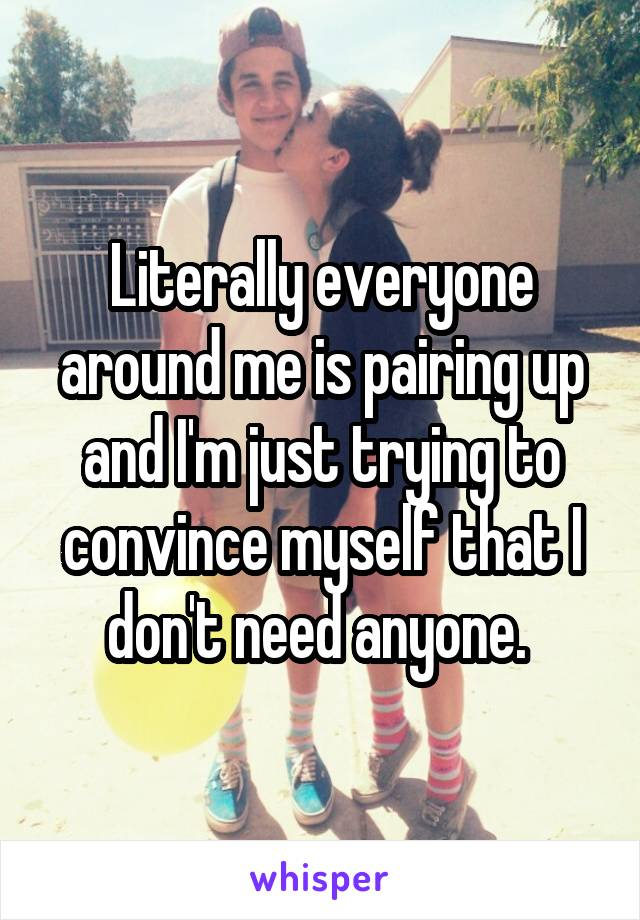 Literally everyone around me is pairing up and I'm just trying to convince myself that I don't need anyone.