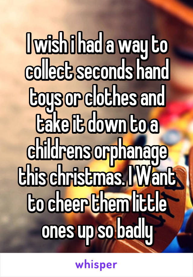 I wish i had a way to collect seconds hand toys or clothes and take it down to a childrens orphanage this christmas. I Want to cheer them little ones up so badly