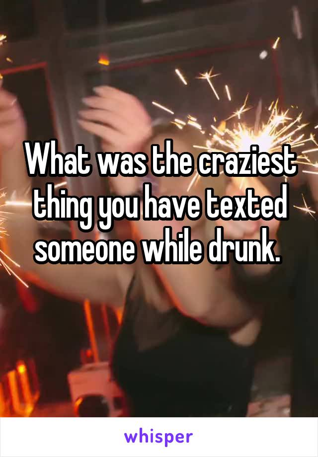 What was the craziest thing you have texted someone while drunk.