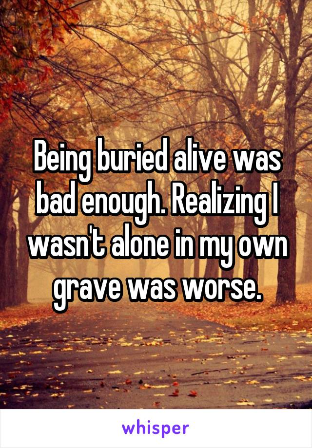 Being buried alive was bad enough. Realizing I wasn't alone in my own grave was worse.
