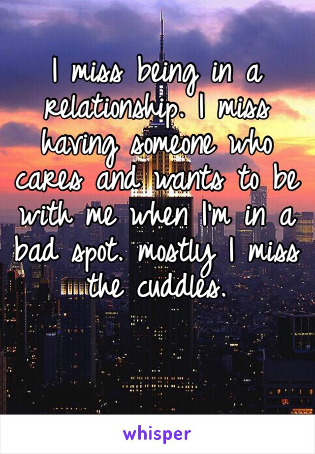 I miss being in a relationship. I miss having someone who cares and wants to be with me when I'm in a bad spot. mostly I miss the cuddles.