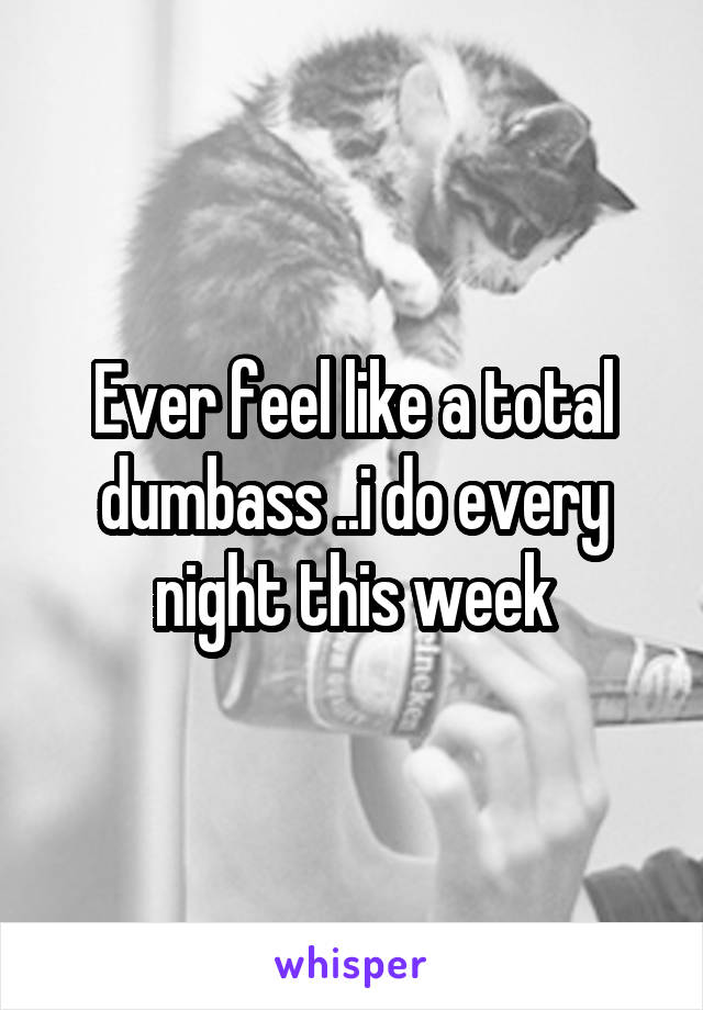Ever feel like a total dumbass ..i do every night this week