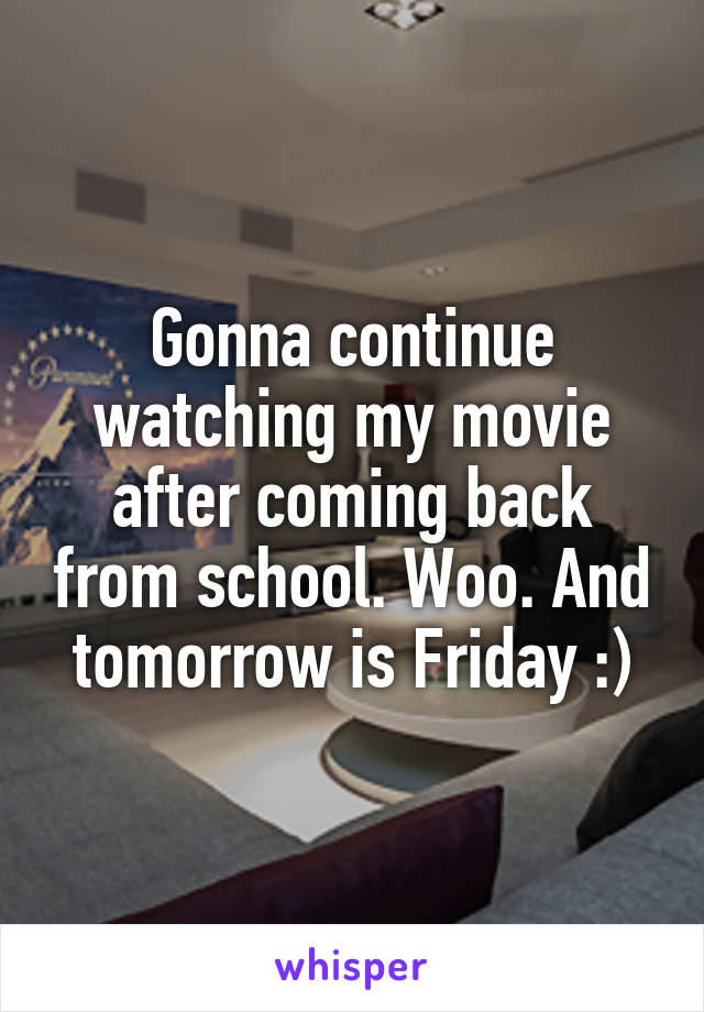 Gonna continue watching my movie after coming back from school. Woo. And tomorrow is Friday :)