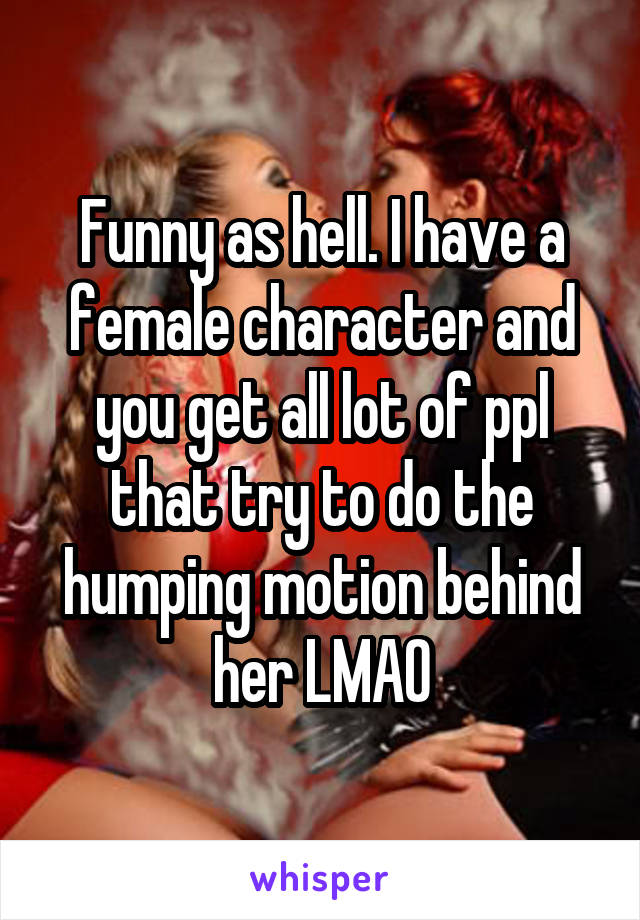 Funny as hell. I have a female character and you get all lot of ppl that try to do the humping motion behind her LMAO