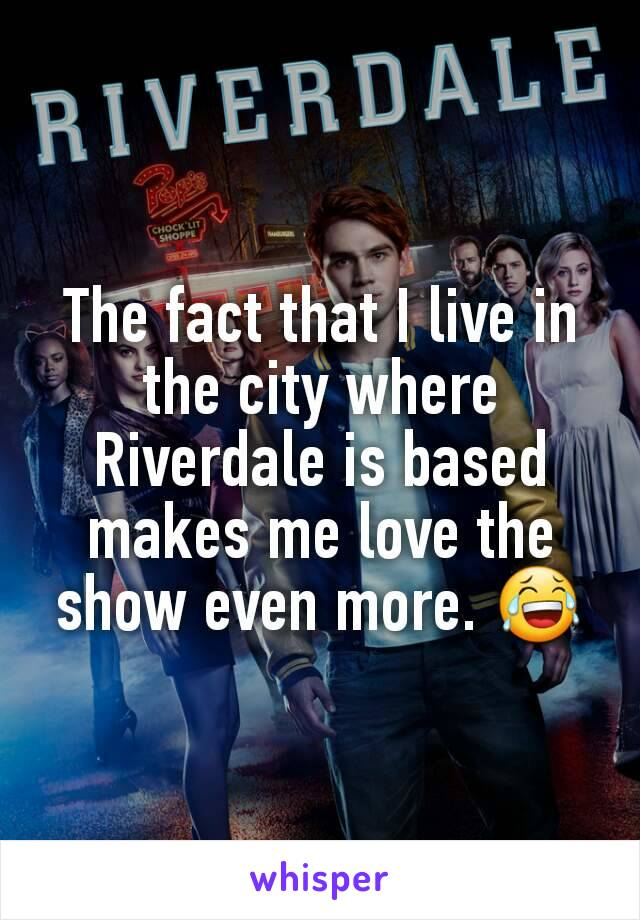 The fact that I live in the city where Riverdale is based makes me love the show even more. 😂