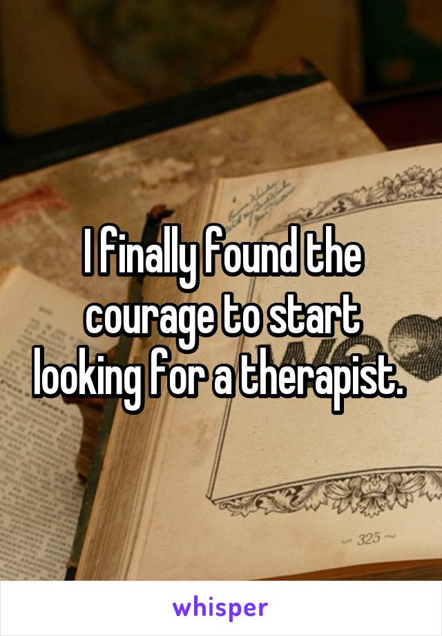 I finally found the courage to start looking for a therapist.