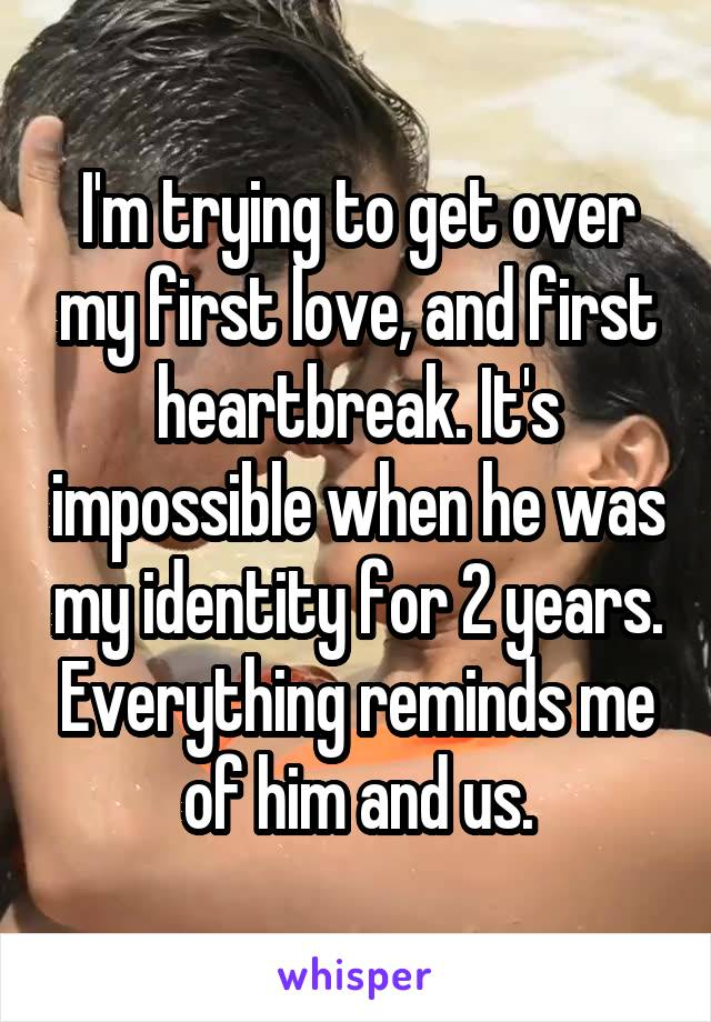 I'm trying to get over my first love, and first heartbreak. It's impossible when he was my identity for 2 years. Everything reminds me of him and us.