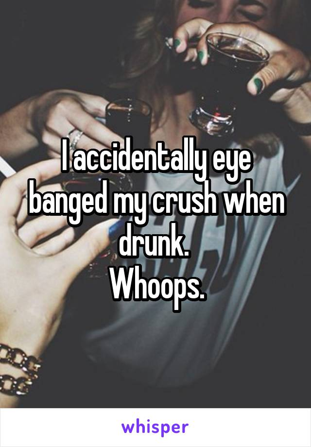 I accidentally eye banged my crush when drunk.  Whoops.