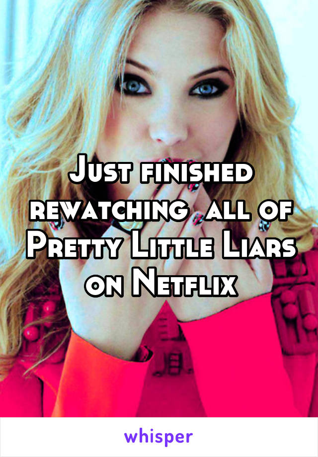 Just finished rewatching  all of Pretty Little Liars on Netflix
