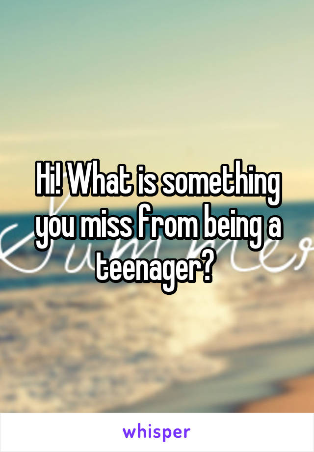 Hi! What is something you miss from being a teenager?