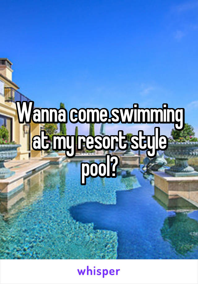 Wanna come.swimming at my resort style pool?