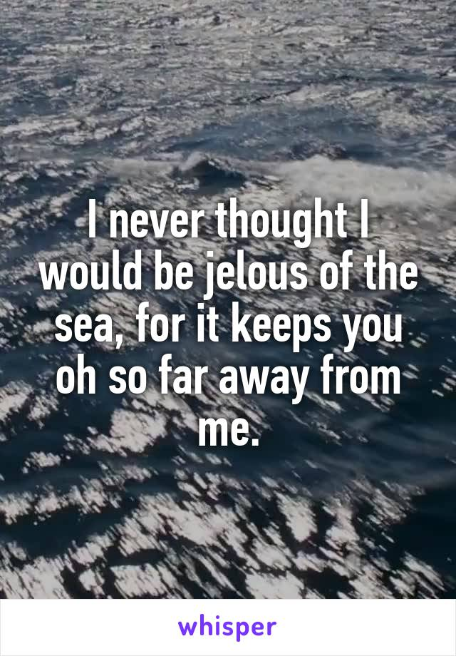 I never thought I would be jelous of the sea, for it keeps you oh so far away from me.