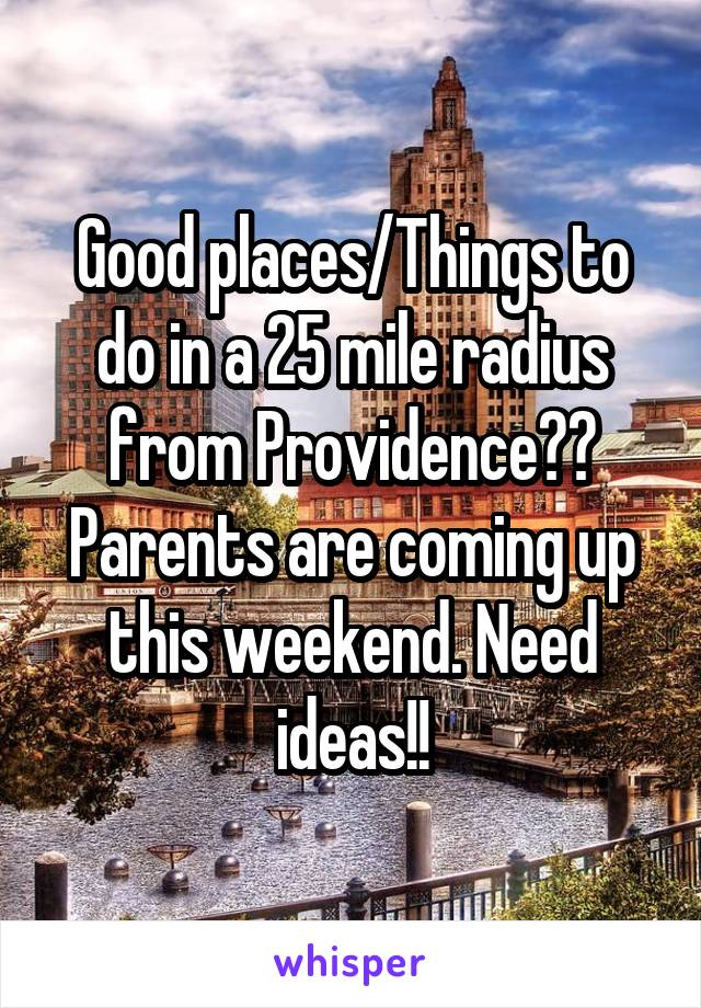 Good places/Things to do in a 25 mile radius from Providence?? Parents are coming up this weekend. Need ideas!!