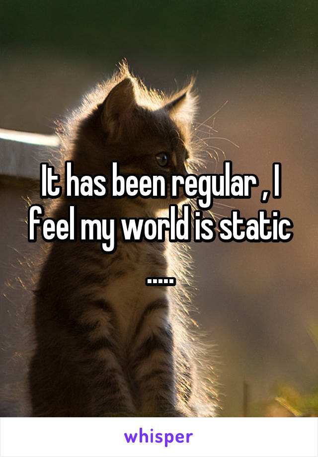It has been regular , I feel my world is static .....