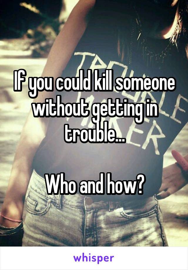 If you could kill someone without getting in trouble...  Who and how?