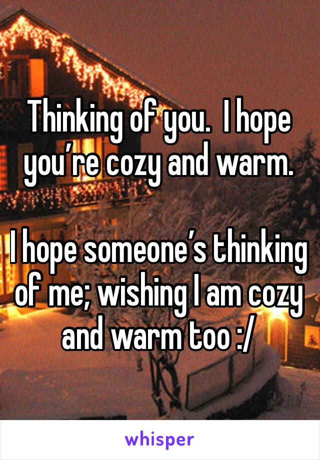 Thinking of you.  I hope you're cozy and warm.  I hope someone's thinking of me; wishing I am cozy and warm too :/