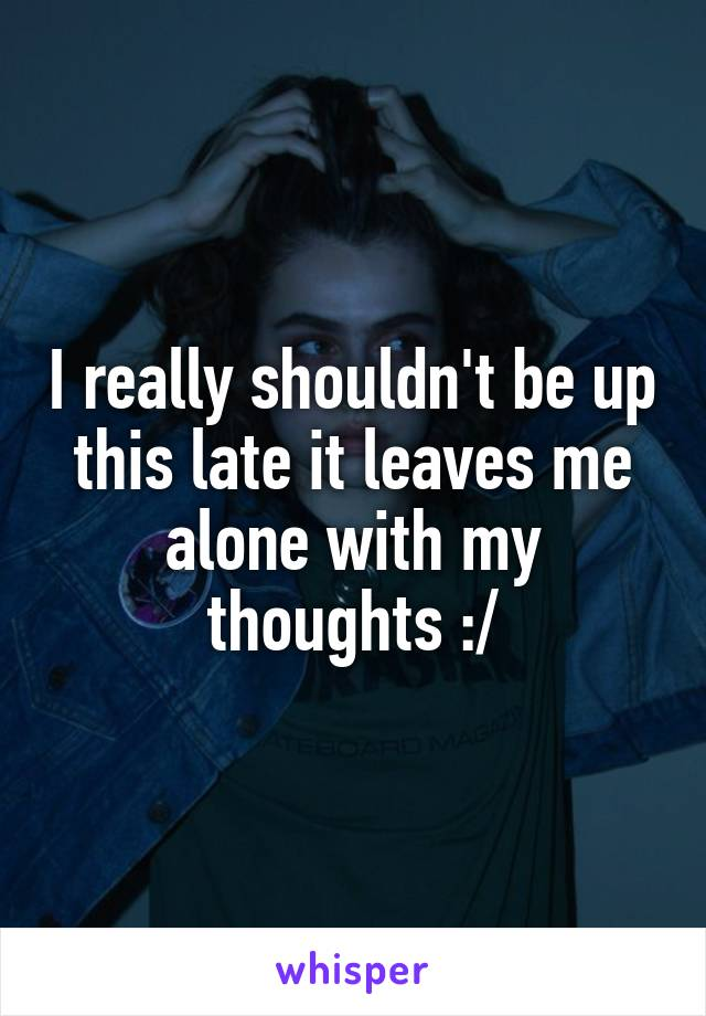 I really shouldn't be up this late it leaves me alone with my thoughts :/
