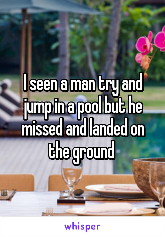 I seen a man try and jump in a pool but he missed and landed on the ground