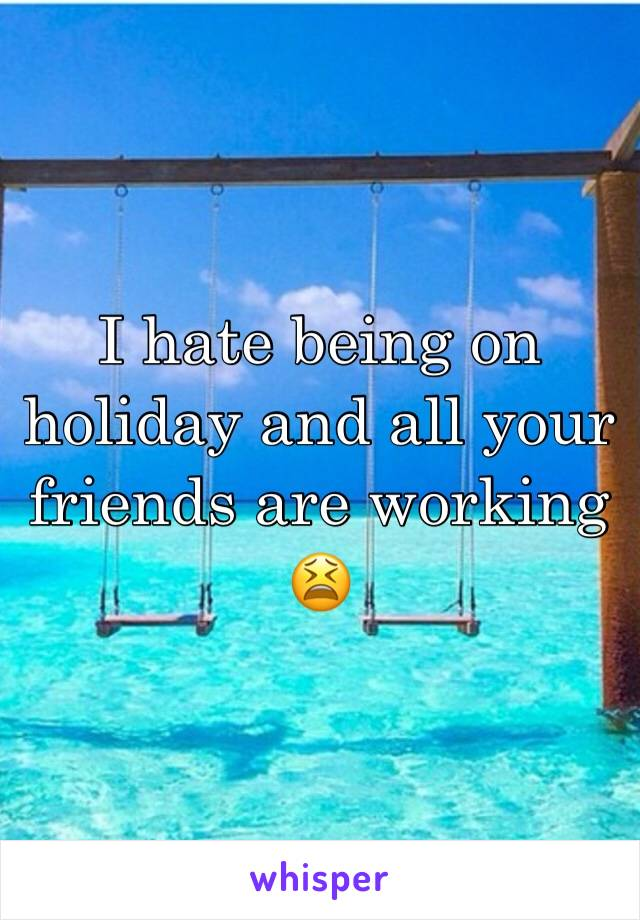 I hate being on holiday and all your friends are working 😫