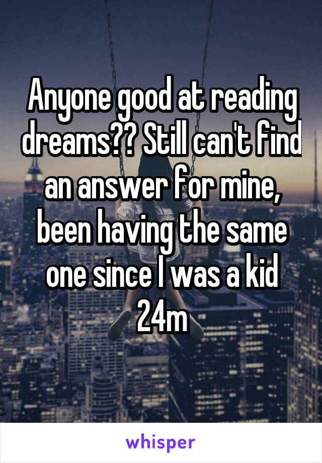 Anyone good at reading dreams?? Still can't find an answer for mine, been having the same one since I was a kid 24m