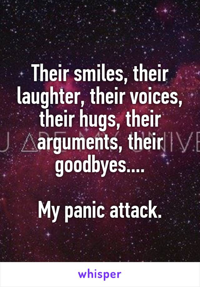 Their smiles, their laughter, their voices, their hugs, their arguments, their goodbyes....  My panic attack.