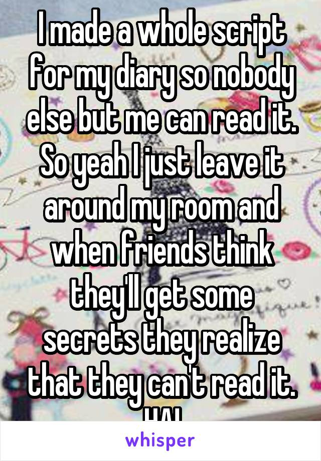 I made a whole script for my diary so nobody else but me can read it. So yeah I just leave it around my room and when friends think they'll get some secrets they realize that they can't read it. HA!